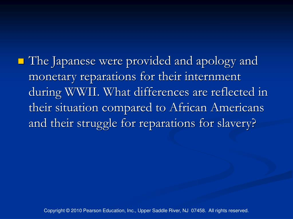 The Japanese were provided and apology and monetary reparations for their internment during WWII. What differences are reflected in their situation compared to African Americans and their struggle for reparations for slavery?