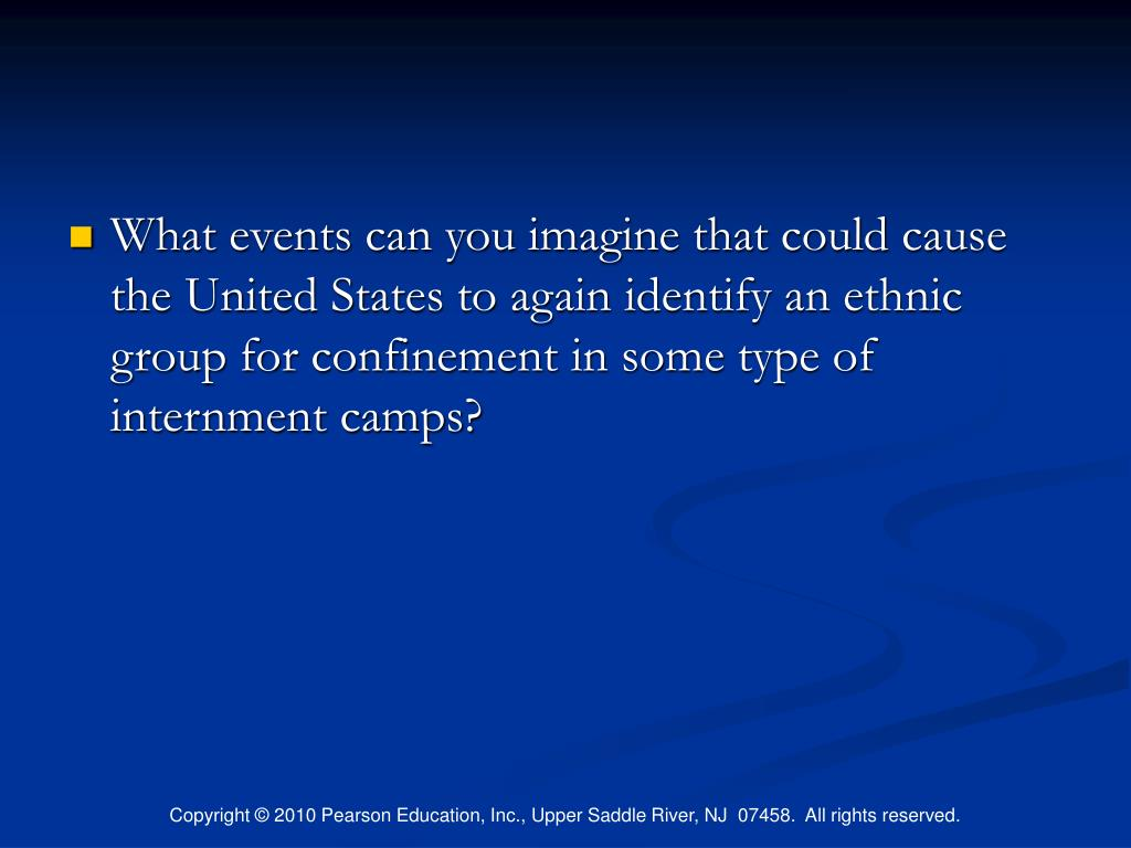 What events can you imagine that could cause the United States to again identify an ethnic group for confinement in some type of internment camps?
