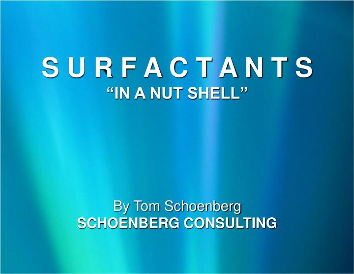s u r f a c t a n t s in a nut shell by tom schoenberg schoenberg consulting n.
