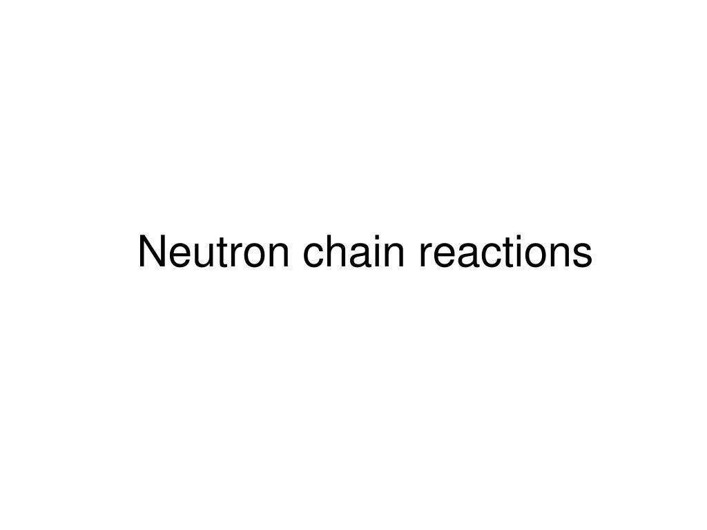 Neutron chain reactions
