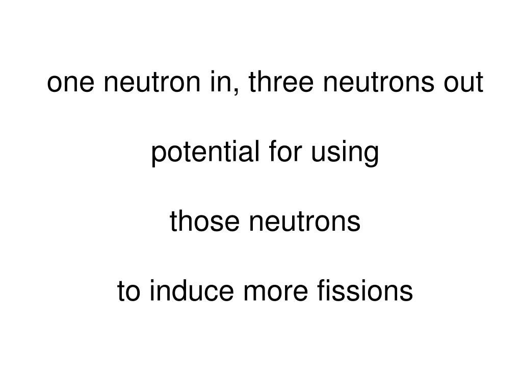 one neutron in, three neutrons out
