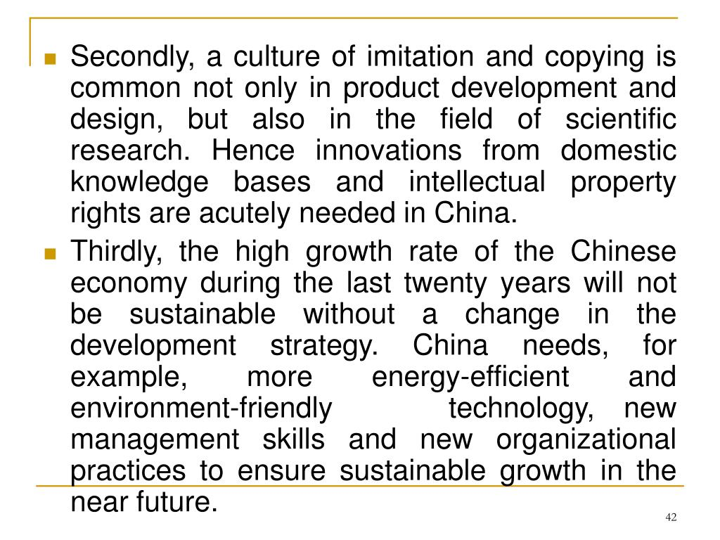 Secondly, a culture of imitation and copying is common not only in product development and design, but also in the field of scientific research. Hence innovations from domestic knowledge bases and intellectual property rights are acutely needed in China.