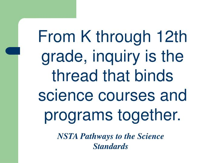 From K through 12th grade, inquiry is the thread that binds science courses and programs together.