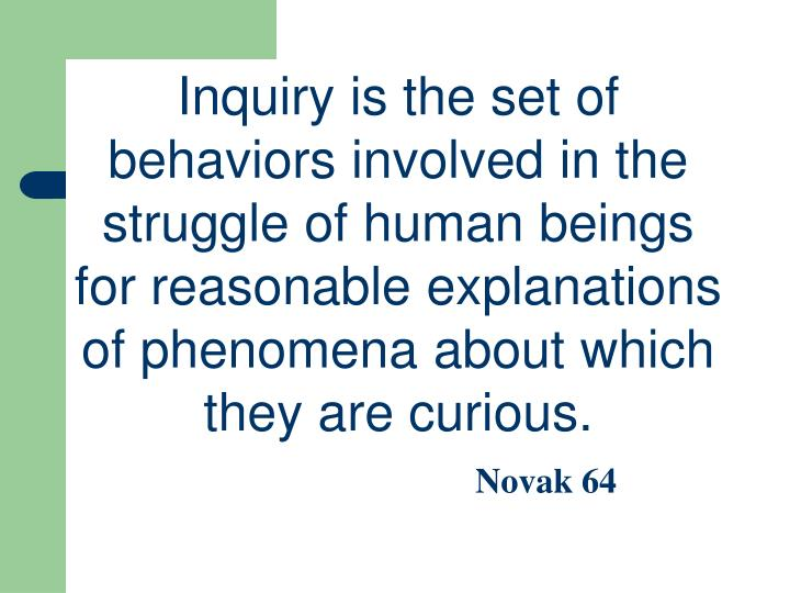 Inquiry is the set of behaviors involved in the struggle of human beings for reasonable explanations of phenomena about which they are curious.