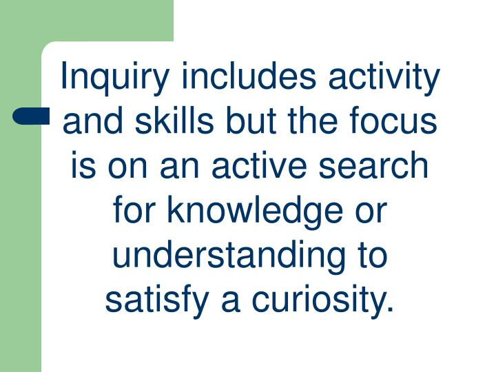 Inquiry includes activity and skills but the focus is on an active search for knowledge or understanding to satisfy a curiosity.