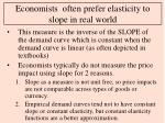 economists often prefer elasticity to slope in real world