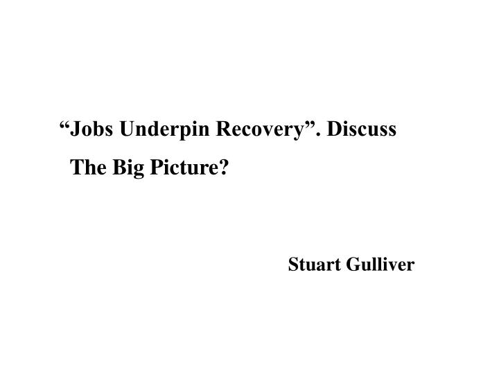 jobs underpin recovery discuss the big picture n.