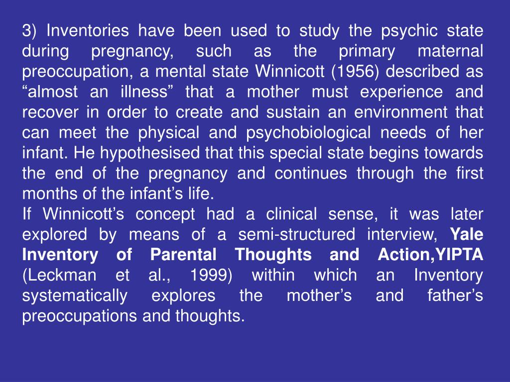 "3) Inventories have been used to study the psychic state during pregnancy, such as the primary maternal preoccupation, a mental state Winnicott (1956) described as ""almost an illness"" that a mother must experience and recover in order to create and sustain an environment that can meet the physical and psychobiological needs of her infant. He hypothesised that this special state begins towards the end of the pregnancy and continues through the first months of the infant's life."