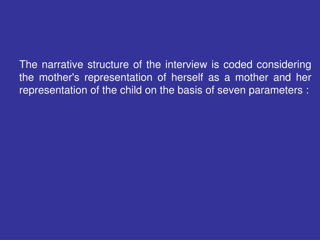 The narrative structure of the interview is coded considering the mother's representation of herself as a mother and her representation of the child on the basis of seven parameters :