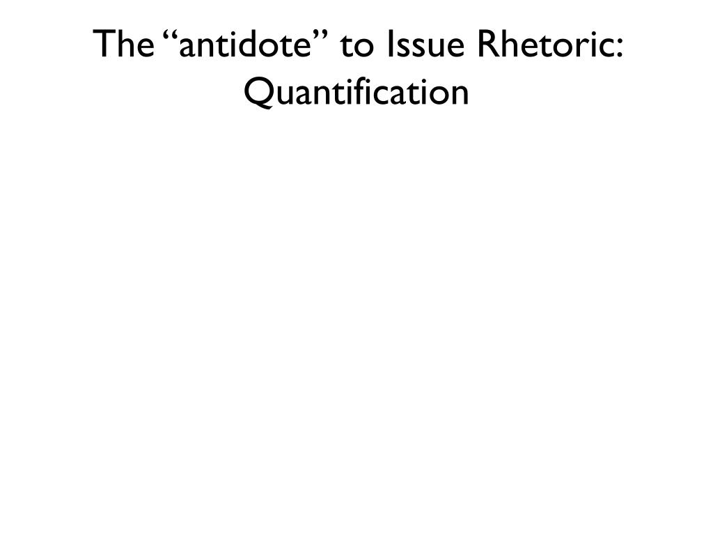 "The ""antidote"" to Issue Rhetoric: Quantification"