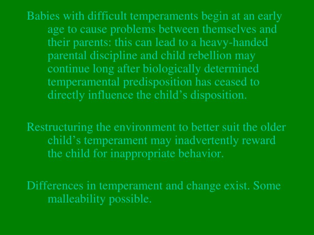 Babies with difficult temperaments begin at an early age to cause problems between themselves and their parents: this can lead to a heavy-handed parental discipline and child rebellion may continue long after biologically determined temperamental predisposition has ceased to directly influence the child's disposition.