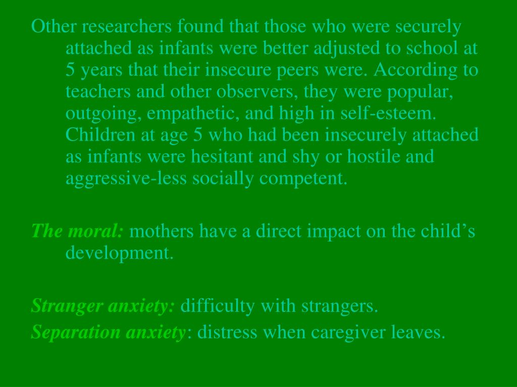 Other researchers found that those who were securely attached as infants were better adjusted to school at 5 years that their insecure peers were. According to teachers and other observers, they were popular, outgoing, empathetic, and high in self-esteem. Children at age 5 who had been insecurely attached as infants were hesitant and shy or hostile and aggressive-less socially competent.