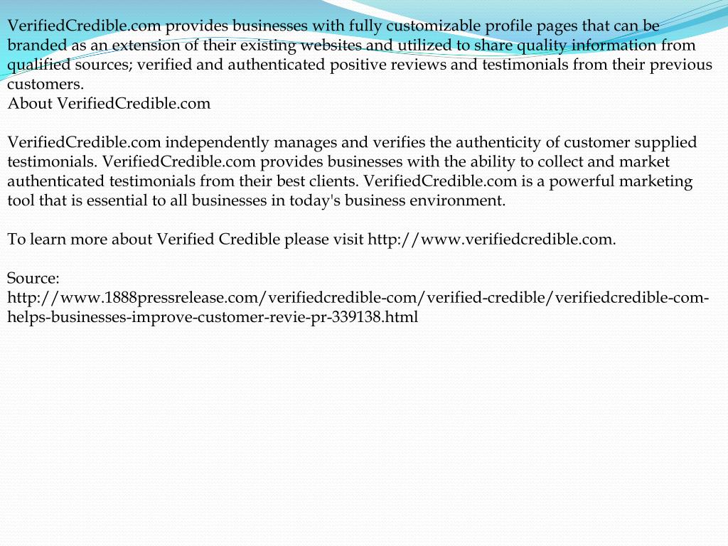 VerifiedCredible.com provides businesses with fully customizable profile pages that can be branded as an extension of their existing websites and utilized to share quality information from qualified sources; verified and authenticated positive reviews and testimonials from their previous customers.