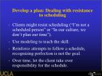 develop a plan dealing with resistance to scheduling