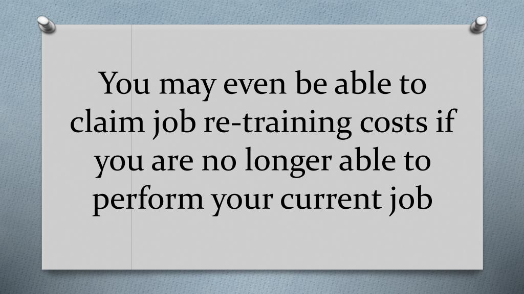 You may even be able to claim job re-training costs if you are no longer able to perform your current job