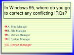 in windows 95 where do you go to correct any conflicting irqs