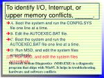 to identify i o interrupt or upper memory conflicts