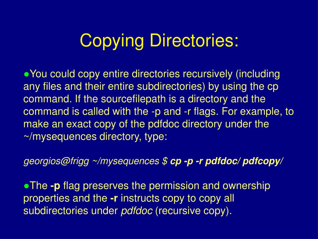 You could copy entire directories recursively (including any files and their entire subdirectories) by using the cp command. If the sourcefilepath is a directory and the command is called with the -p and -r flags. For example, to make an exact copy of the pdfdoc directory under the ~/mysequences directory, type: