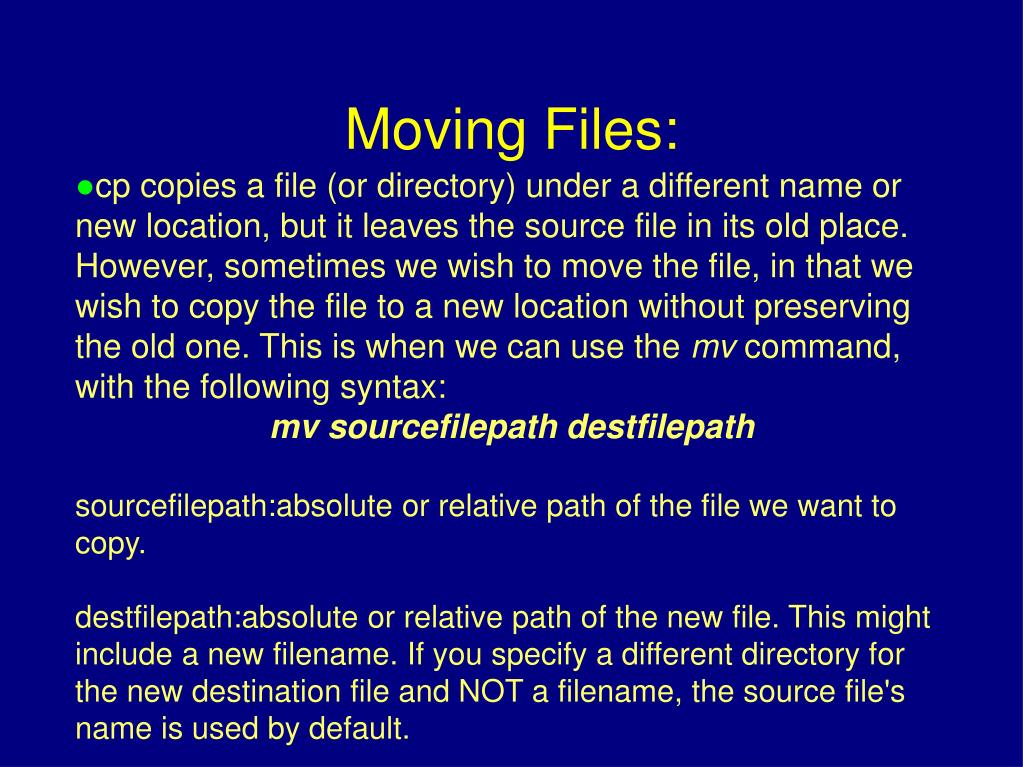 cp copies a file (or directory) under a different name or new location, but it leaves the source file in its old place. However, sometimes we wish to move the file, in that we wish to copy the file to a new location without preserving the old one. This is when we can use the