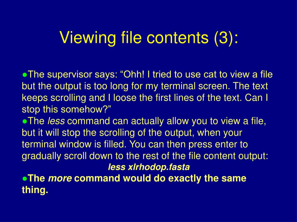"""The supervisor says: """"Ohh! I tried to use cat to view a file but the output is too long for my terminal screen. The text keeps scrolling and I loose the first lines of the text. Can I stop this somehow?"""""""