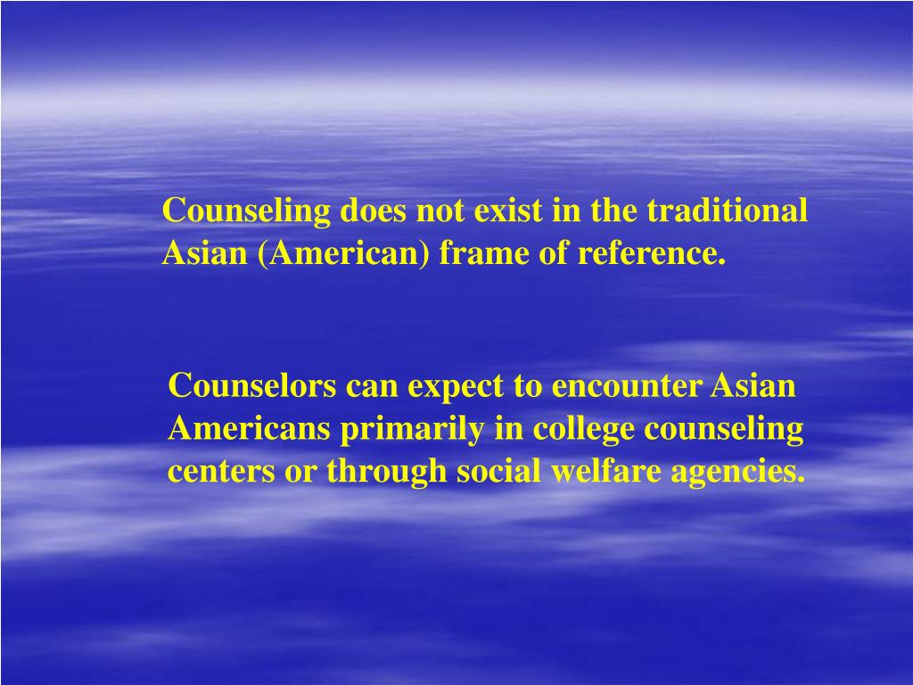 Counseling does not exist in the traditional Asian (American) frame of reference.