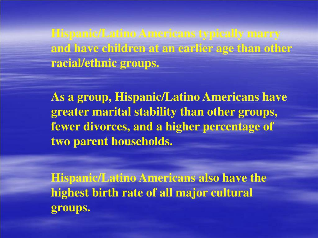Hispanic/Latino Americans typically marry and have children at an earlier age than other racial/ethnic groups.