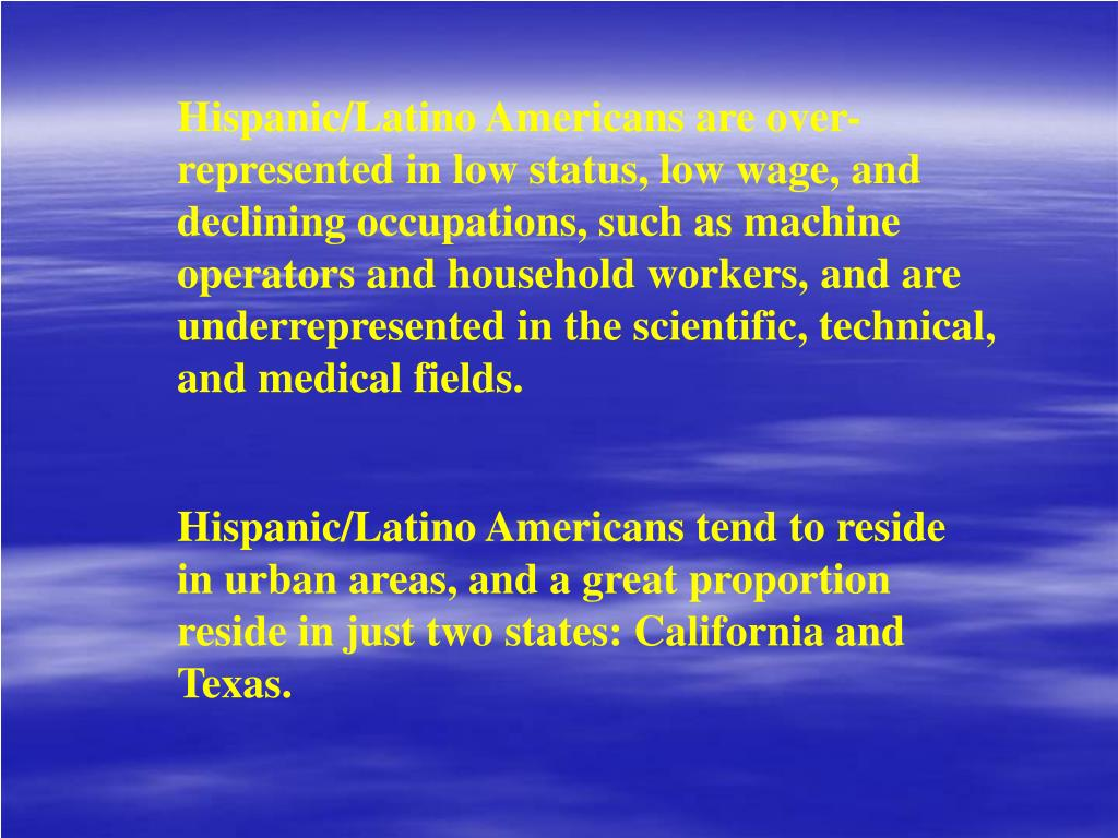 Hispanic/Latino Americans are over-represented in low status, low wage, and declining occupations, such as machine operators and household workers, and are underrepresented in the scientific, technical, and medical fields.
