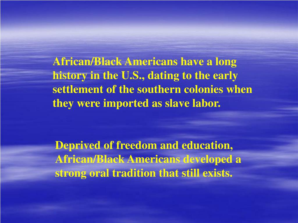African/Black Americans have a long history in the U.S., dating to the early settlement of the southern colonies when they were imported as slave labor.