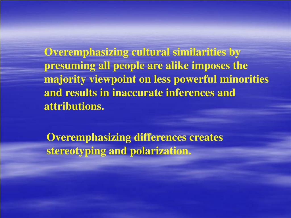 Overemphasizing cultural similarities by presuming all people are alike imposes the majority viewpoint on less powerful minorities and results in inaccurate inferences and attributions.
