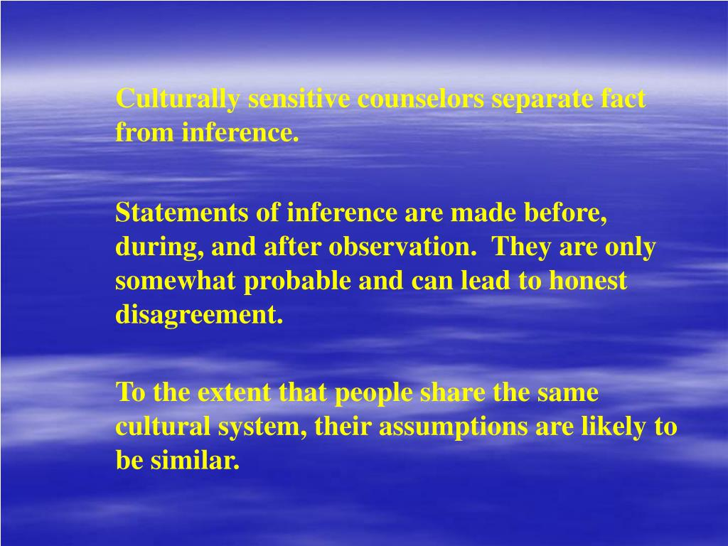 Culturally sensitive counselors separate fact from inference.