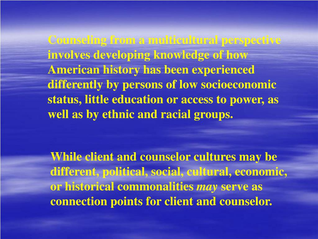 Counseling from a multicultural perspective involves developing knowledge of how American history has been experienced differently by persons of low socioeconomic status, little education or access to power, as well as by ethnic and racial groups.