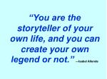 you are the storyteller of your own life and you can create your own legend or not isabel allende