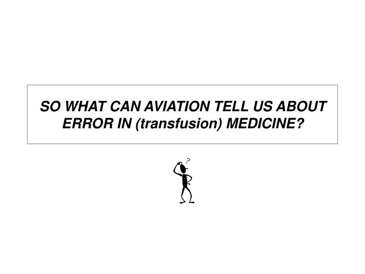 SO WHAT CAN AVIATION TELL US ABOUT ERROR IN (transfusion) MEDICINE?