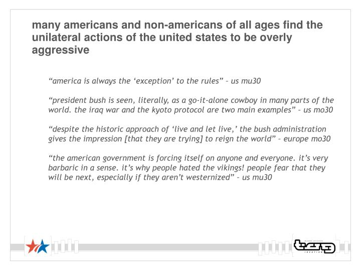 many americans and non-americans of all ages find the unilateral actions of the united states to be overly aggressive