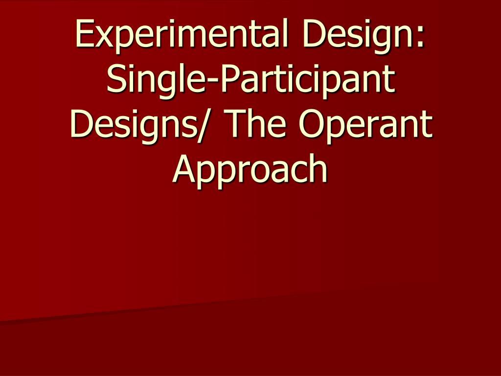 experimental design single participant designs the operant approach l.