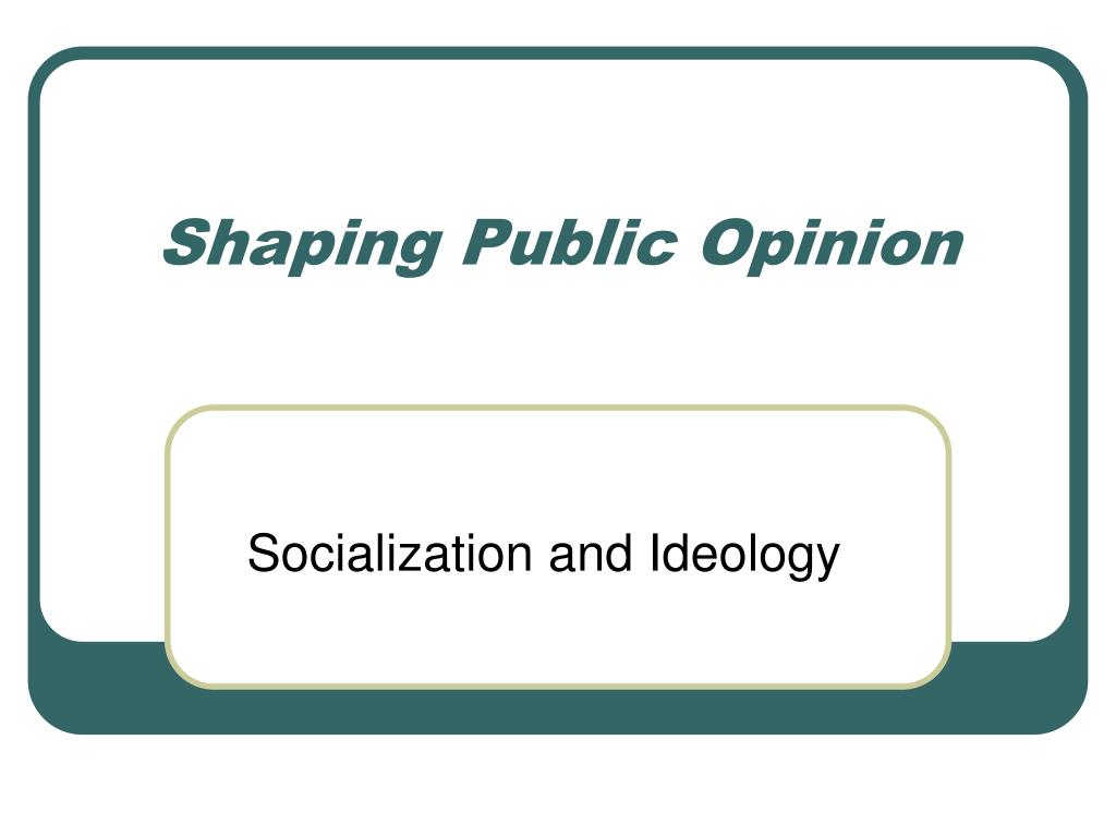 shaping public opinion l.