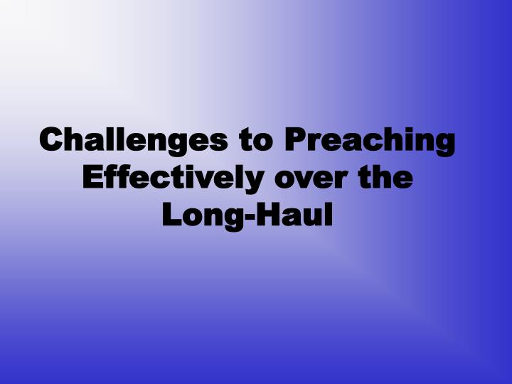 Challenges to preaching effectively over the long haul