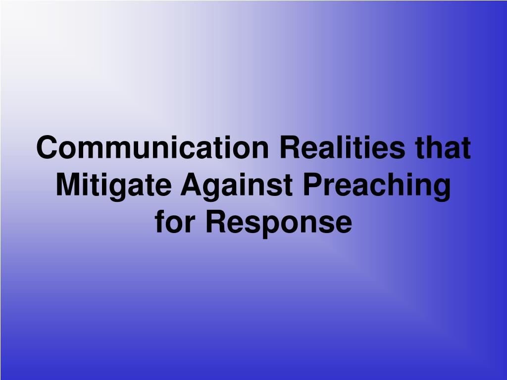 Communication Realities that Mitigate Against Preaching for Response