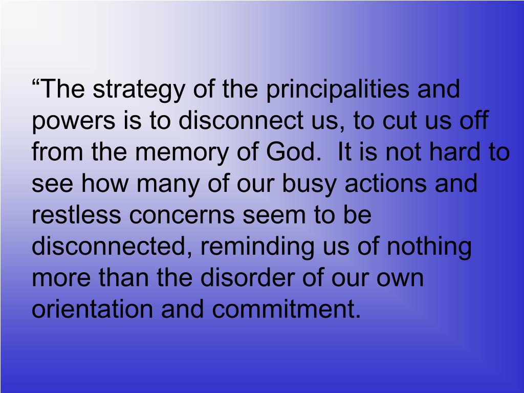 """The strategy of the principalities and powers is to disconnect us, to cut us off from the memory of God.  It is not hard to see how many of our busy actions and restless concerns seem to be disconnected, reminding us of nothing more than the disorder of our own orientation and commitment."