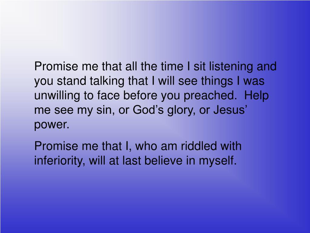 Promise me that all the time I sit listening and you stand talking that I will see things I was unwilling to face before you preached.  Help me see my sin, or God's glory, or Jesus' power.