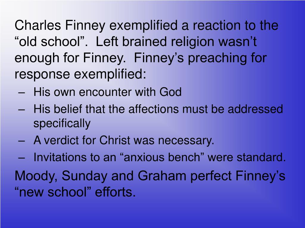 "Charles Finney exemplified a reaction to the ""old school"".  Left brained religion wasn't enough for Finney.  Finney's preaching for response exemplified:"