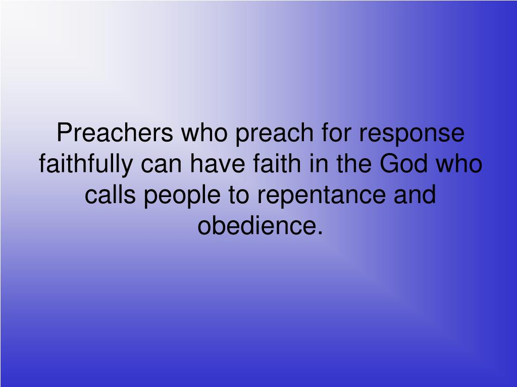 Preachers who preach for response faithfully can have faith in the God who calls people to repentance and obedience.