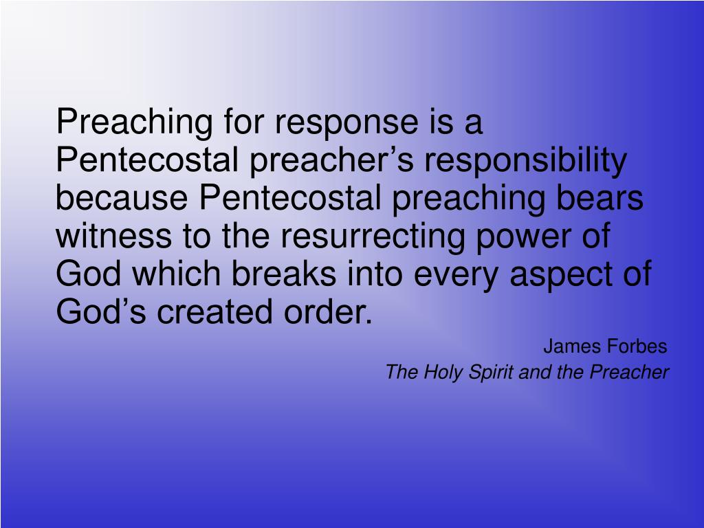 Preaching for response is a Pentecostal preacher's responsibility because Pentecostal preaching bears witness to the resurrecting power of God which breaks into every aspect of God's created order.