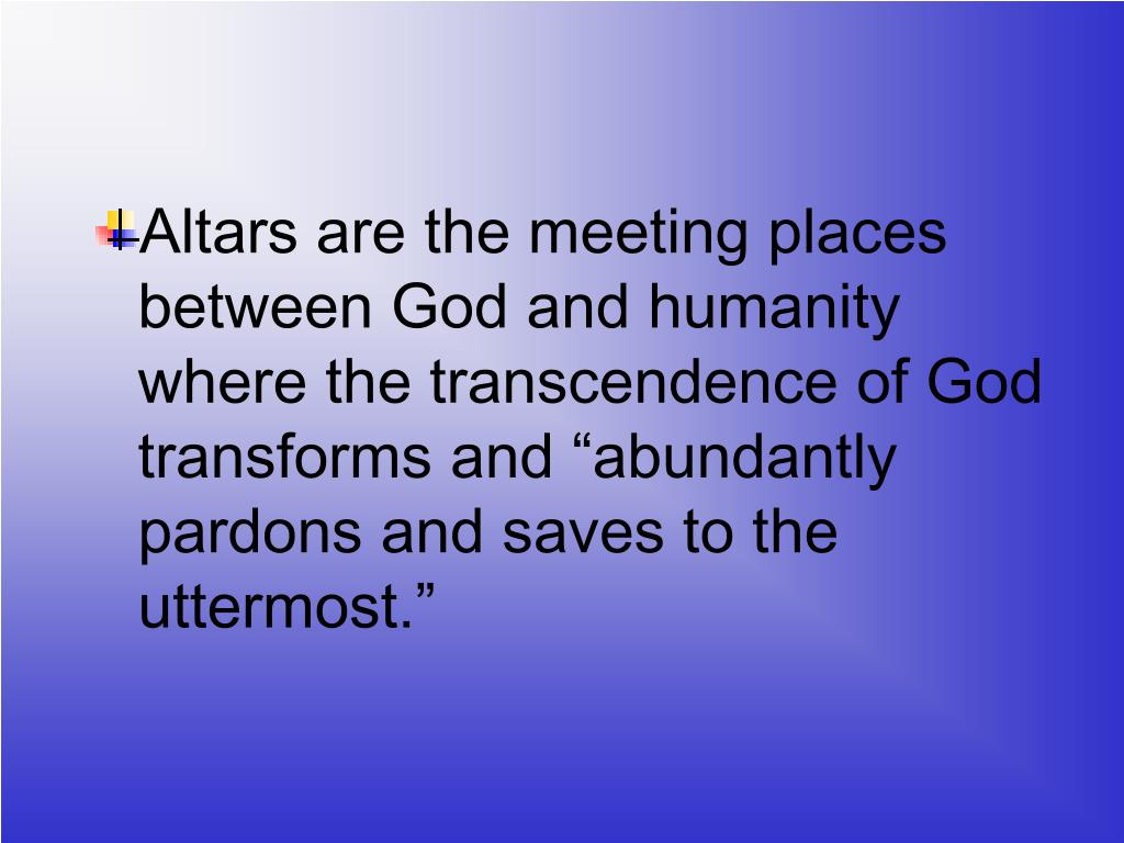 "Altars are the meeting places between God and humanity  where the transcendence of God transforms and ""abundantly pardons and saves to the uttermost."""