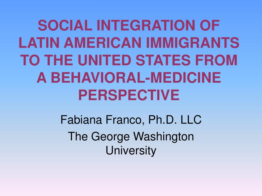 SOCIAL INTEGRATION OF LATIN AMERICAN IMMIGRANTS TO THE UNITED STATES FROM A BEHAVIORAL-MEDICINE PERSPECTIVE