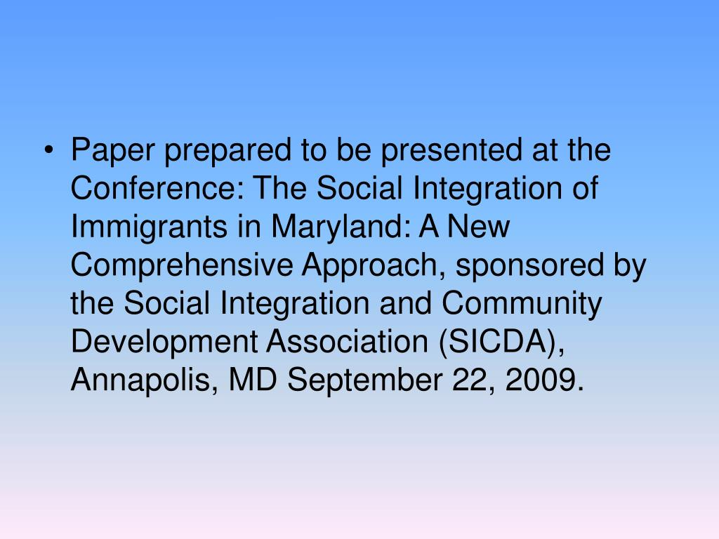 Paper prepared to be presented at the Conference: The Social Integration of Immigrants in Maryland: A New Comprehensive Approach, sponsored by the Social Integration and Community Development Association (SICDA), Annapolis, MD September 22, 2009.