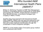 who founded a m international health plans amihp
