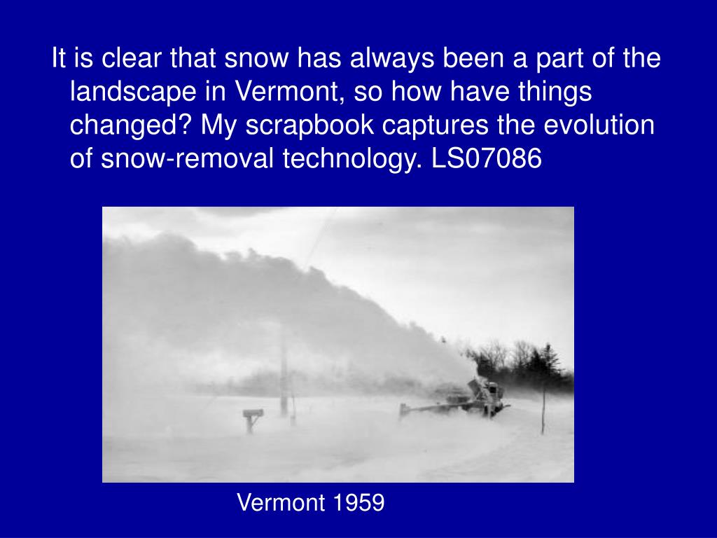 It is clear that snow has always been a part of the landscape in Vermont, so how have things changed? My scrapbook captures the evolution of snow-removal technology. LS07086