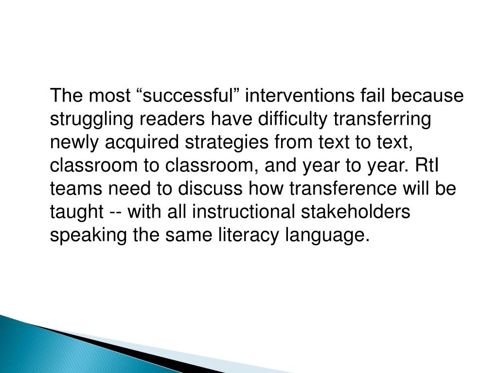 "The most ""successful"" interventions fail because struggling readers have difficulty transferring newly acquired strategies from text to text, classroom to classroom, and year to year. RtI teams need to discuss how transference will be taught -- with all instructional stakeholders speaking the same literacy language."