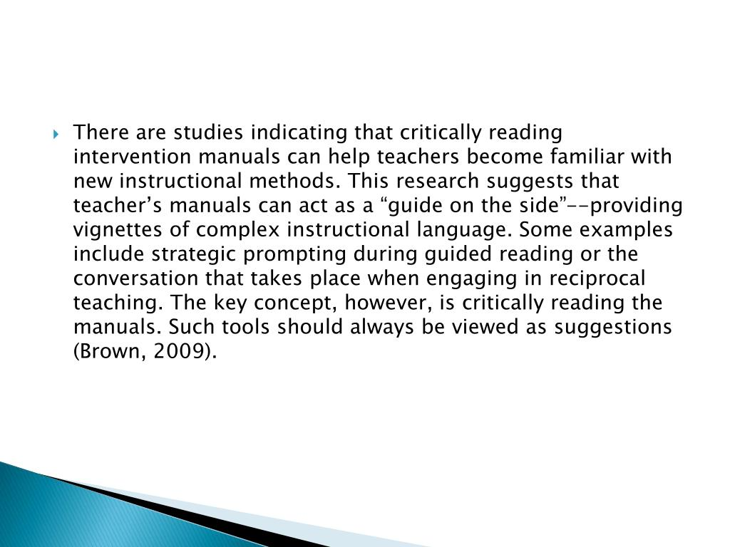 "There are studies indicating that critically reading intervention manuals can help teachers become familiar with new instructional methods. This research suggests that teacher's manuals can act as a ""guide on the side""--providing vignettes of complex instructional language. Some examples include strategic prompting during guided reading or the conversation that takes place when engaging in reciprocal teaching. The key concept, however, is critically reading the manuals. Such tools should always be viewed as suggestions (Brown, 2009)."